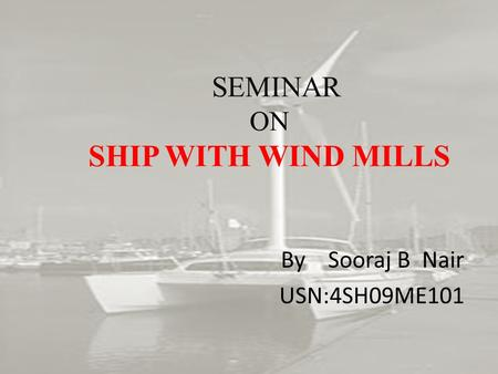 SEMINAR ON SHIP WITH WIND MILLS By Sooraj B Nair USN:4SH09ME101.