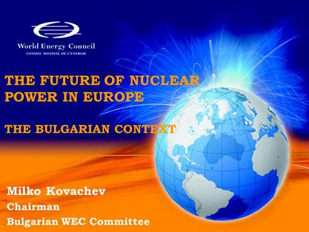 THE FUTURE OF NUCLEAR POWER IN EUROPE THE BULGARIAN CONTEXT Milko Kovachev Chairman Bulgarian WEC Committee.