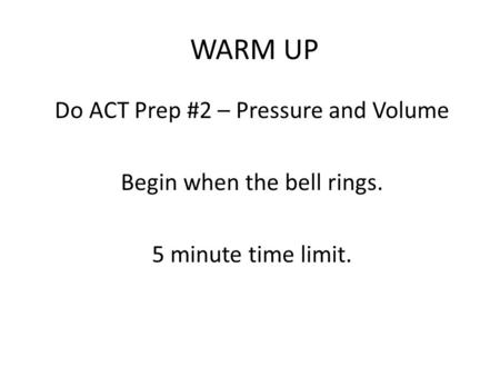 WARM UP Do ACT Prep #2 – Pressure and Volume Begin when the bell rings. 5 minute time limit.
