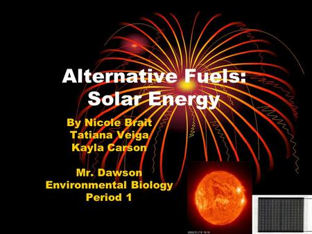 Alternative Fuels: Solar Energy By Nicole Brait Tatiana Veiga Kayla Carson Mr. Dawson Environmental Biology Period 1.