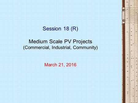 Session 18 (R) Medium Scale PV Projects (Commercial, Industrial, Community) March 21, 2016.