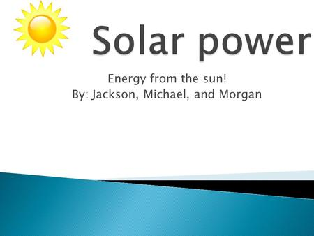 Energy from the sun! By: Jackson, Michael, and Morgan.