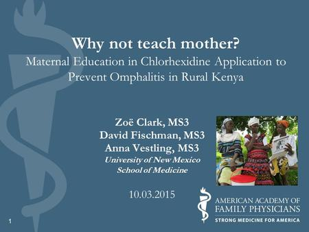 Why not teach mother? Maternal Education in Chlorhexidine Application to Prevent Omphalitis in Rural Kenya Zoë Clark, MS3 David Fischman, MS3 Anna Vestling,