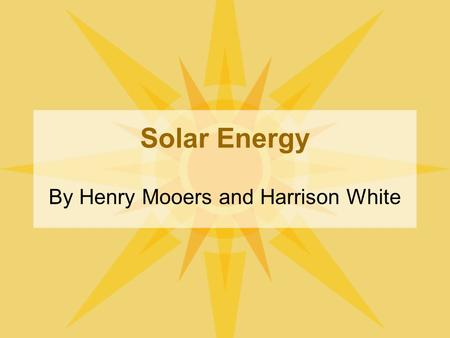 Solar Energy By Henry Mooers and Harrison White. Introduction Solar energy is clean and plentiful, it is also a renewable resource meaning it will never.