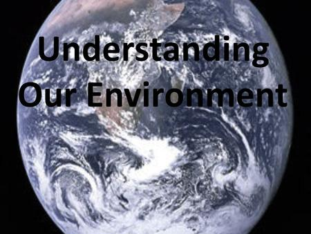 Understanding Our Environment. What is environmental science? Environment: the conditions that surround an organism or group of organisms Environmental.