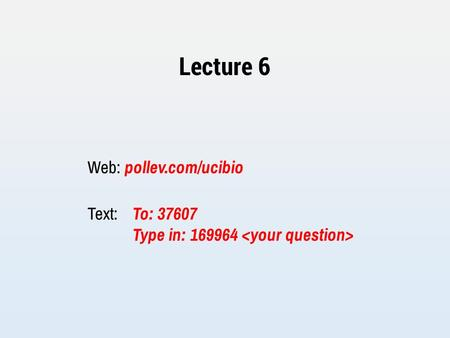 Lecture 6 Web: pollev.com/ucibio Text: To: 37607 Type in: 169964.