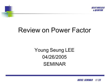 KAIST NUCLEAR & QAUNTUM NICIEL SEMINAR 1 / 23 Review on Power Factor Young Seung LEE 04/26/2005 SEMINAR.