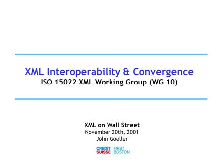 XML Interoperability & Convergence ISO 15022 XML Working Group (WG 10) XML on Wall Street November 20th, 2001 John Goeller.