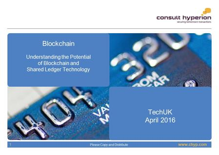Www.chyp.com Please Copy and Distribute 1 Blockchain Understanding the Potential of Blockchain and Shared Ledger Technology TechUK April 2016.