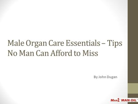 Male Organ Care Essentials – Tips No Man Can Afford to Miss By John Dugan.