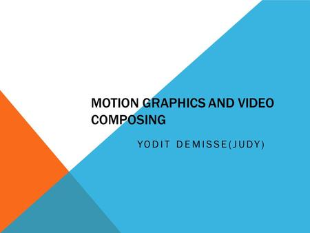 MOTION GRAPHICS AND VIDEO COMPOSING YODIT DEMISSE(JUDY)