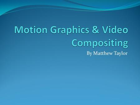 By Matthew Taylor. What are Motion Graphics? Motion Graphics are used in videos/animations and in video games, motion graphics is animated text or digital.