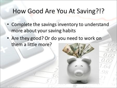 How Good Are You At Saving?!? Complete the savings inventory to understand more about your saving habits Are they good? Or do you need to work on them.