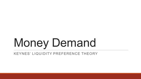 Money Demand KEYNES' LIQUIDITY PREFERENCE THEORY.