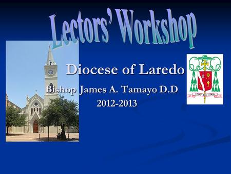 Diocese of Laredo Bishop James A. Tamayo D.D 2012-2013 Diocese of Laredo Bishop James A. Tamayo D.D 2012-2013.