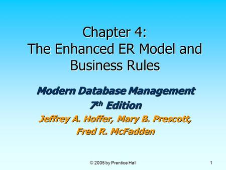 © 2005 by Prentice Hall 1 Chapter 4: The Enhanced ER Model and Business Rules Modern Database Management 7 th Edition Jeffrey A. Hoffer, Mary B. Prescott,