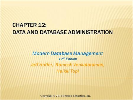 Copyright © 2016 Pearson Education, Inc. CHAPTER 12: DATA AND DATABASE ADMINISTRATION Modern Database Management 12 th Edition Jeff Hoffer, Ramesh Venkataraman,