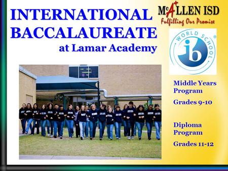 INTERNATIONAL BACCALAUREATE at Lamar Academy at Lamar Academy Middle Years Program Grades 9-10 Diploma Program Grades 11-12.