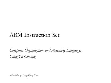 ARM Instruction Set Computer Organization and Assembly Languages Yung-Yu Chuang with slides by Peng-Sheng Chen.