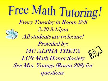 Every Tuesday in Room 208 2:30-3:15pm All students are welcome! Provided by: MU ALPHA THETA LCN Math Honor Society See Mrs. Youngs (Room 208) for questions.