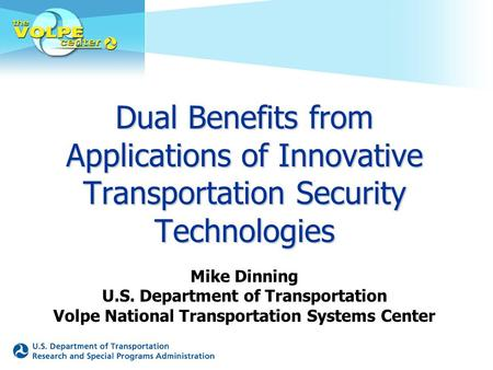 Dual Benefits from Applications of Innovative Transportation Security Technologies Mike Dinning U.S. Department of Transportation Volpe National Transportation.