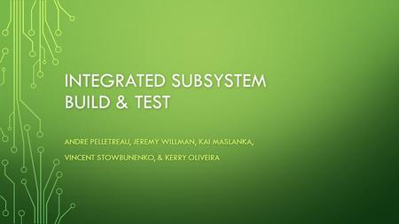 INTEGRATED SUBSYSTEM BUILD & TEST ANDRE PELLETREAU, JEREMY WILLMAN, KAI MASLANKA, VINCENT STOWBUNENKO, & KERRY OLIVEIRA.