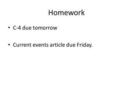Homework C-4 due tomorrow Current events article due Friday.