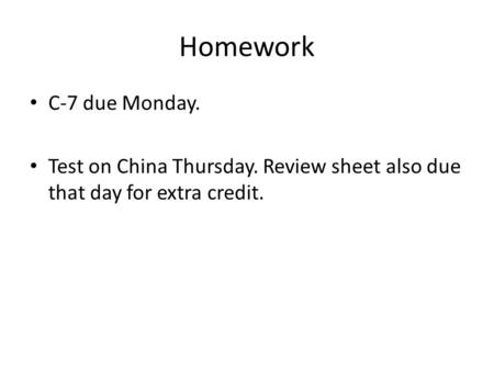 Homework C-7 due Monday. Test on China Thursday. Review sheet also due that day for extra credit.