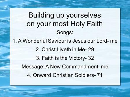 Building up yourselves on your most Holy Faith Songs: 1. A Wonderful Saviour is Jesus our Lord- me 2. Christ Liveth in Me- 29 3. Faith is the Victory-