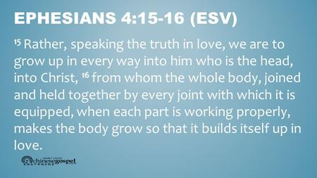 15 Rather, speaking the truth in love, we are to grow up in every way into him who is the head, into Christ, 16 from whom the whole body, joined and held.