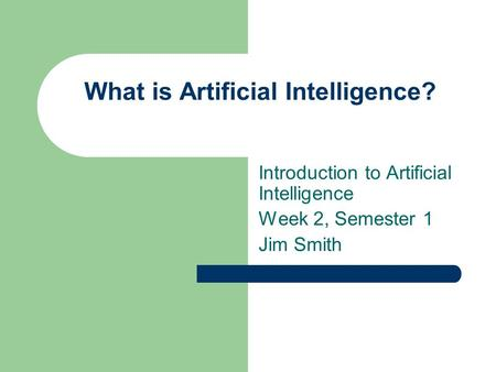 What is Artificial Intelligence? Introduction to Artificial Intelligence Week 2, Semester 1 Jim Smith.