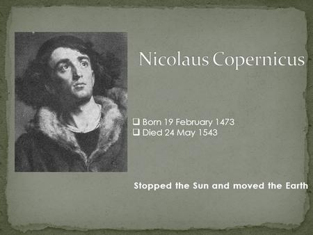 Stopped the Sun and moved the Earth  Born 19 February 1473  Died 24 May 1543.