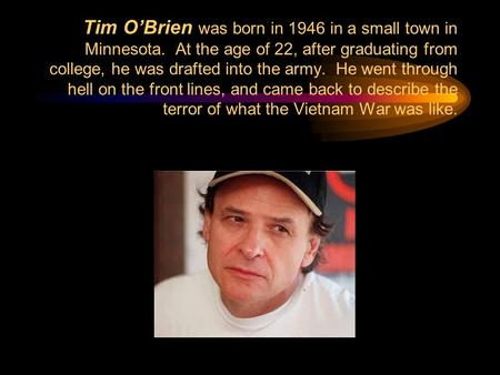Tim O'Brien was born in 1946 in a small town in Minnesota. At the age of 22, after graduating from college, he was drafted into the army. He went through.