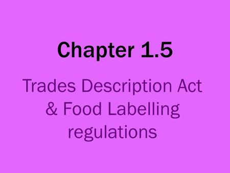 Chapter 1.5 Trades Description Act & Food Labelling regulations.