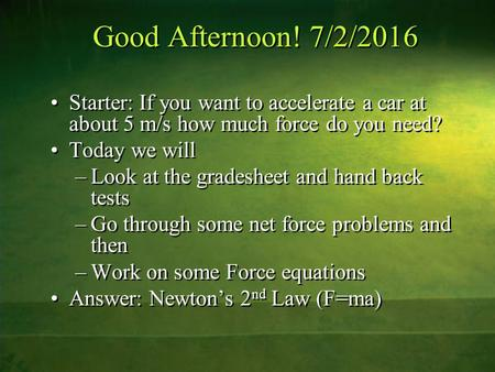 Good Afternoon! 7/2/2016 Starter: If you want to accelerate a car at about 5 m/s how much force do you need? Today we will –Look at the gradesheet and.