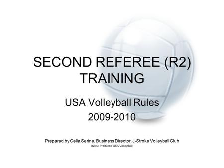 SECOND REFEREE (R2) TRAINING USA Volleyball Rules 2009-2010 Prepared by Celia Serine, Business Director, J-Stroke Volleyball Club (Not A Product of USA.