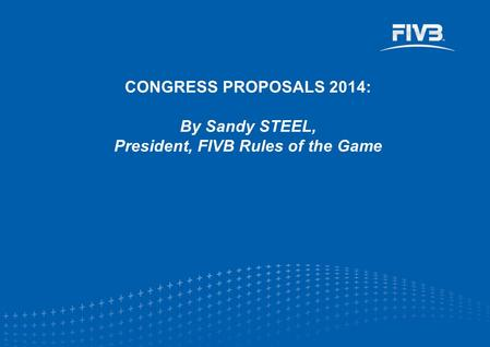 CONGRESS PROPOSALS 2014: By Sandy STEEL, President, FIVB Rules of the Game.
