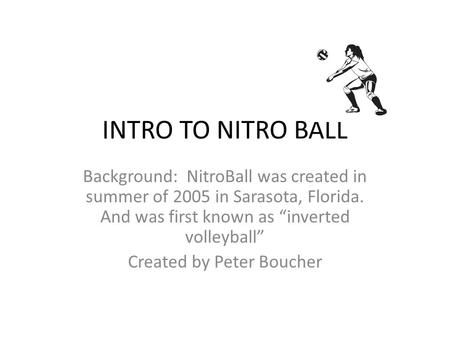 "INTRO TO NITRO BALL Background: NitroBall was created in summer of 2005 in Sarasota, Florida. And was first known as ""inverted volleyball"" Created by Peter."