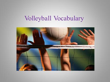 Volleyball Vocabulary Bump (Pass) Use your forearm to properly pass a volleyball to the target.