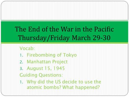 Vocab: 1. Firebombing of Tokyo 2. Manhattan Project 3. August 15, 1945 Guiding Questions: 1. Why did the US decide to use the atomic bombs? What happened?