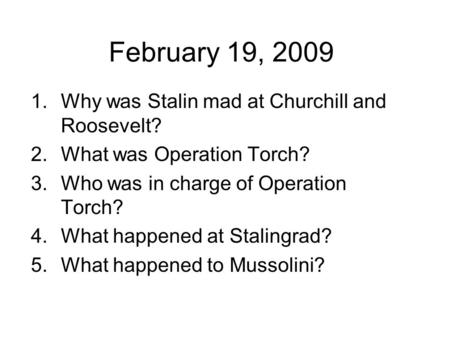 February 19, 2009 1.Why was Stalin mad at Churchill and Roosevelt? 2.What was Operation Torch? 3.Who was in charge of Operation Torch? 4.What happened.