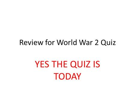 Review for World War 2 Quiz YES THE QUIZ IS TODAY.