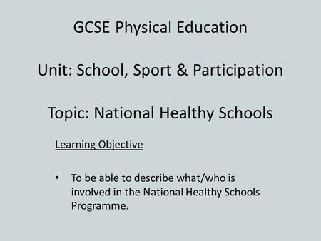 GCSE Physical Education Unit: School, Sport & Participation Topic: National Healthy Schools Learning Objective To be able to describe what/who is involved.