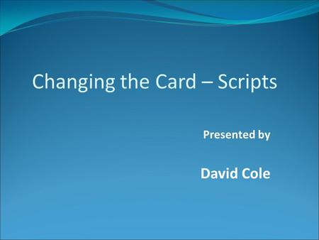 Presented by David Cole Changing the Card – Scripts.