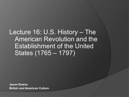 Lecture 16: U.S. History – The American Revolution and the Establishment of the United States (1765 – 1797) Jason Downs British and American Culture.