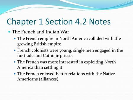Chapter 1 Section 4.2 Notes The French and Indian War The French empire in North America collided with the growing British empire French colonists were.