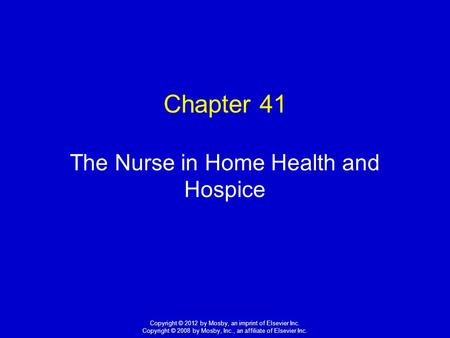 1 Copyright © 2012 by Mosby, an imprint of Elsevier Inc. Copyright © 2008 by Mosby, Inc., an affiliate of Elsevier Inc. Chapter 41 The Nurse in Home Health.