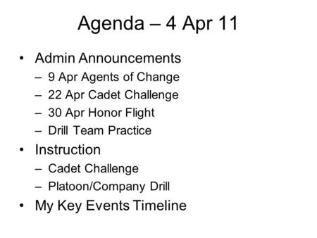 Agenda – 4 Apr 11 Admin Announcements – 9 Apr Agents of Change – 22 Apr Cadet Challenge – 30 Apr Honor Flight – Drill Team Practice Instruction – Cadet.