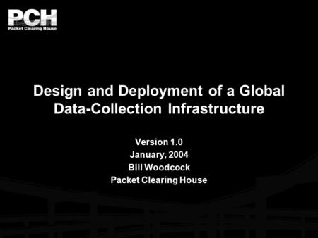 Design and Deployment of a Global Data-Collection Infrastructure Version 1.0 January, 2004 Bill Woodcock Packet Clearing House.