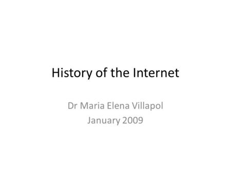 History of the Internet Dr Maria Elena Villapol January 2009.
